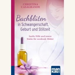 Bachblüten in Schwangerschaft,Geburt und Stillzeit. Kompakt-Ratgeber